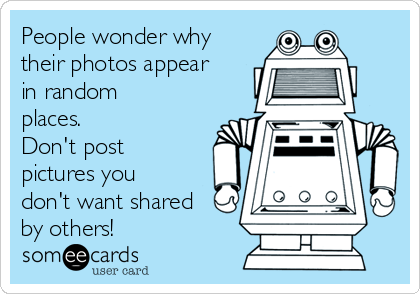 People wonder why their photos appear in random places.  Don't post pictures you don't want shared by others!