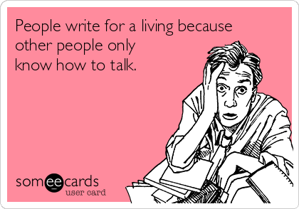 People write for a living because other people only know how to talk.