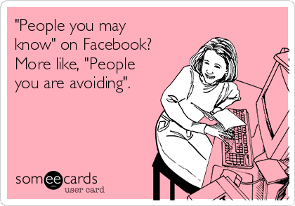 """""""People you may know"""" on Facebook? More like, """"People you are avoiding""""."""