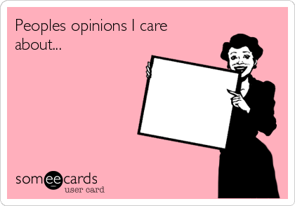 Peoples opinions I care about...