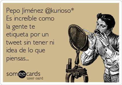 Pepo Jiménez @kurioso* Es increíble como la gente te etiqueta por un tweet sin tener ni idea de lo que piensas...