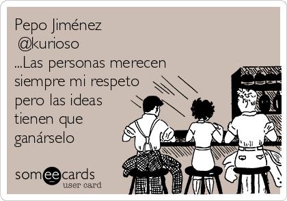 Pepo Jiménez @kurioso ...Las personas merecen siempre mi respeto pero las ideas tienen que  ganárselo