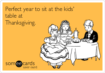 Perfect year to sit at the kids' table at Thanksgiving.