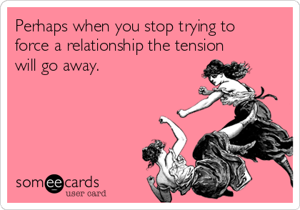 Perhaps when you stop trying to force a relationship the tension will go away.