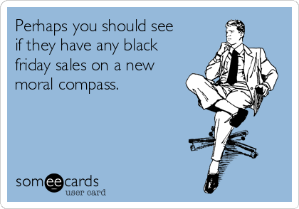 Perhaps you should see if they have any black friday sales on a new moral compass.