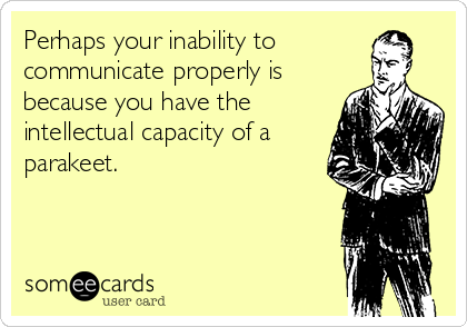 Perhaps your inability to communicate properly is because you have the intellectual capacity of a parakeet.