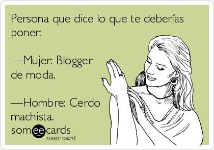 Persona que dice lo que te deberías poner:   —Mujer: Blogger de moda.  —Hombre: Cerdo machista.