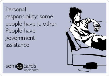 Personal responsibility: some  people have it, other People have government assistance