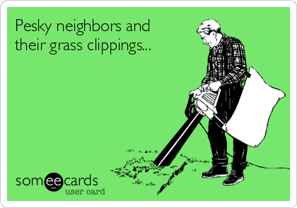 Pesky neighbors and their grass clippings...