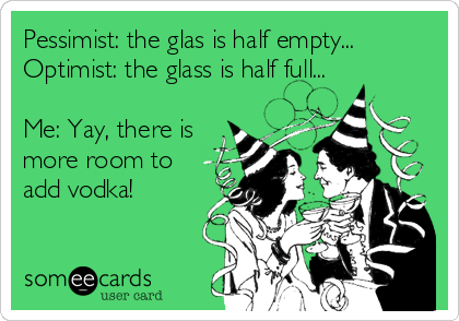 Pessimist: the glas is half empty... Optimist: the glass is half full...  Me: Yay, there is more room to add vodka!
