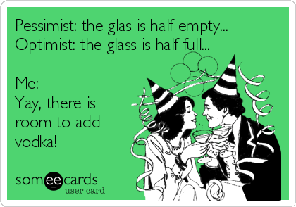 Pessimist: the glas is half empty... Optimist: the glass is half full...  Me: Yay, there is room to add vodka!
