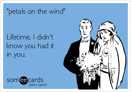 """""""petals on the wind""""   Lifetime, I didn't know you had it in you."""