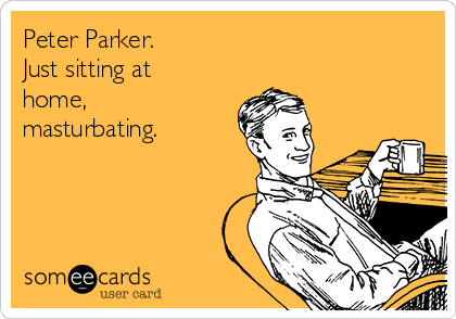 Peter Parker. Just sitting at home, masturbating.
