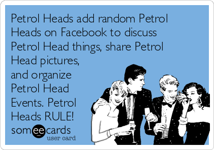 Petrol Heads add random Petrol Heads on Facebook to discuss Petrol Head things, share Petrol Head pictures, and organize Petrol Head Events. Petrol Heads RULE!