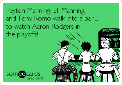 Peyton Manning, Eli Manning, and Tony Romo walk into a bar.... to watch Aaron Rodgers in the playoffs!