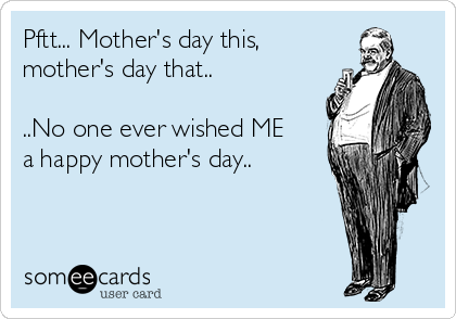 Pftt... Mother's day this, mother's day that..  ..No one ever wished ME a happy mother's day..