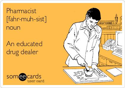 Pharmacist [fahr-muh-sist]  noun  An educated drug dealer