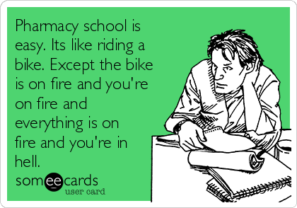 Pharmacy school is easy. Its like riding a bike. Except the bike is on fire and you're on fire and everything is on fire and you're in hell.