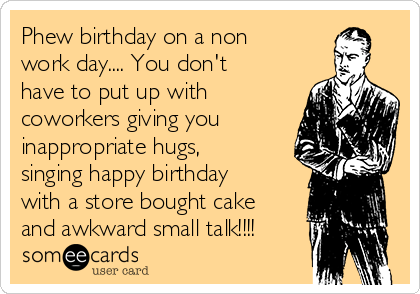Phew birthday on a non work day.... You don't have to put up with coworkers giving you inappropriate hugs, singing happy birthday with a store bought cake and awkward small talk!!!!