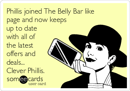 Phillis joined The Belly Bar like page and now keeps up to date with all of the latest offers and deals... Clever Phillis.