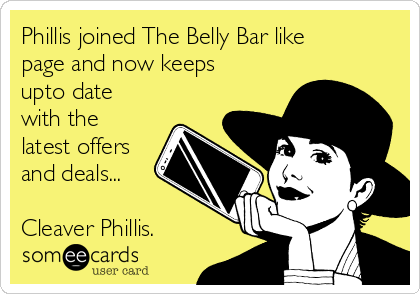 Phillis joined The Belly Bar like page and now keeps upto date with the latest offers and deals...  Cleaver Phillis.