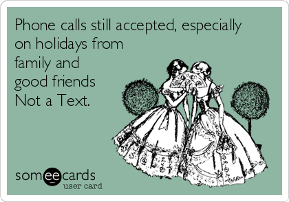 Phone calls still accepted, especially on holidays from family and good friends Not a Text.