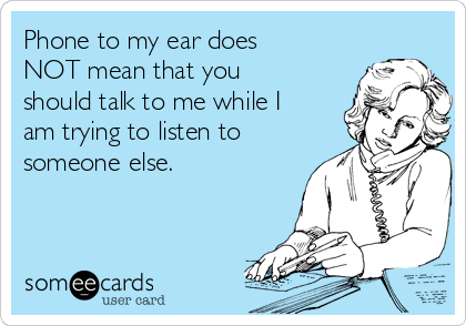 Phone to my ear does NOT mean that you should talk to me while I am trying to listen to someone else.