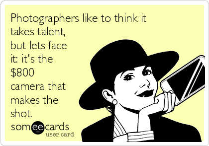 Photographers like to think it takes talent, but lets face it: it's the $800 camera that makes the shot.