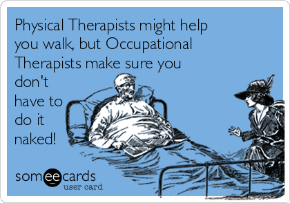 Physical Therapists might help you walk, but Occupational Therapists make sure you don't have to do it naked!
