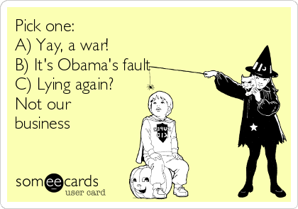 Pick one: A) Yay, a war! B) It's Obama's fault C) Lying again?  Not our business