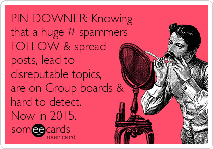 PIN DOWNER: Knowing that a huge # spammers FOLLOW & spread posts, lead to disreputable topics, are on Group boards & hard to detect. Now in 2015.
