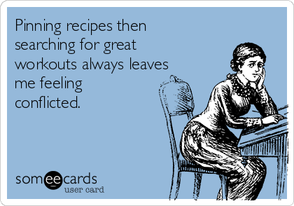 Pinning recipes then searching for great workouts always leaves me feeling conflicted.