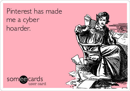 Pinterest has made me a cyber hoarder.