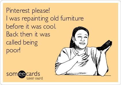 Pinterest please! I was repainting old furniture before it was cool. Back then it was called being poor!