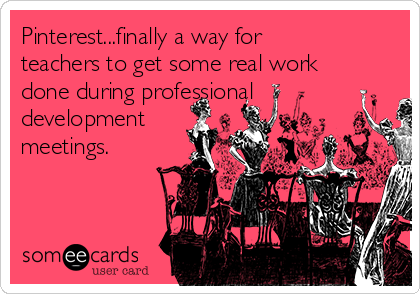 Pinterest...finally a way for teachers to get some real work done during professional development meetings.