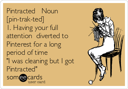 """Pintracted   Noun [pin-trak-ted] 1. Having your full attention  diverted to Pinterest for a long period of time """"I was cleaning but I got Pintracted"""""""