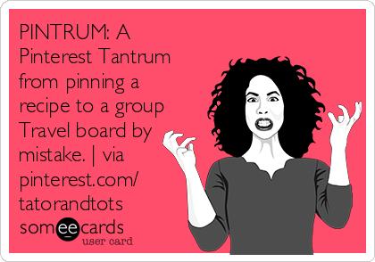 PINTRUM: A Pinterest Tantrum from pinning a recipe to a group Travel board by mistake.   via pinterest.com/ tatorandtots