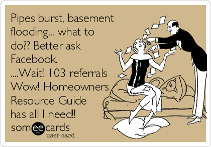 Pipes burst, basement flooding... what to do?? Better ask Facebook. ....Wait! 103 referrals Wow! Homeowners Resource Guide has all I need!!