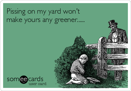 Pissing on my yard won't make yours any greener......