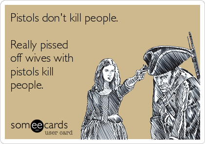 Pistols don't kill people.  Really pissed off wives with  pistols kill people.