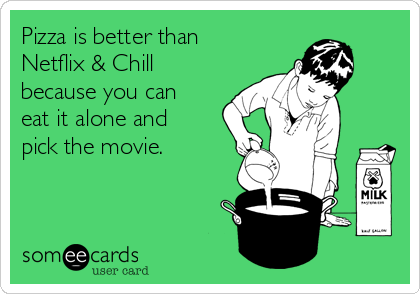 Pizza is better than Netflix & Chill because you can eat it alone and pick the movie.