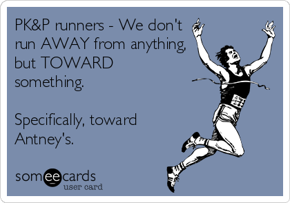 PK&P runners - We don't  run AWAY from anything, but TOWARD something.   Specifically, toward Antney's.