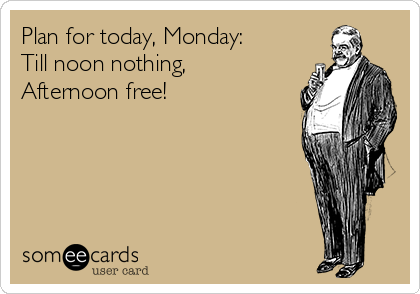 Plan for today, Monday: Till noon nothing, Afternoon free!