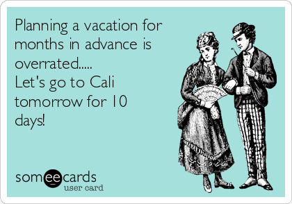 Planning a vacation for months in advance is overrated..... Let's go to Cali tomorrow for 10 days!