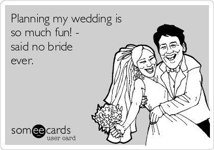 Planning my wedding is so much fun! - said no bride ever.
