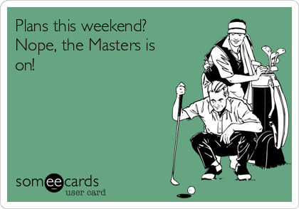 Plans this weekend? Nope, the Masters is on!