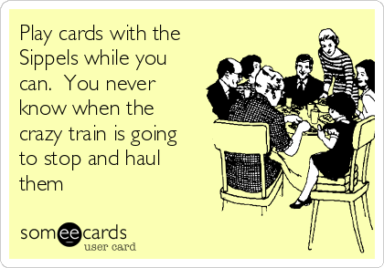 Play cards with the Sippels while you can.  You never know when the crazy train is going to stop and haul them
