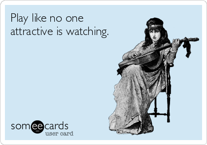 Play like no one  attractive is watching.