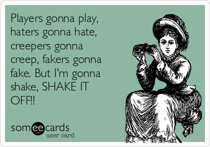 Players gonna play, haters gonna hate, creepers gonna creep, fakers gonna fake. But I'm gonna shake, SHAKE IT OFF!!