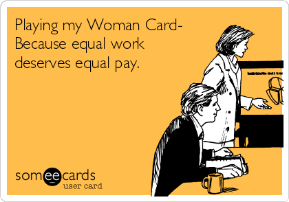 Playing my Woman Card- Because equal work deserves equal pay.